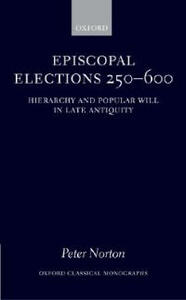 Episcopal Elections 250-600: Hierarchy and Popular Will in Late Antiquity - Peter Norton - cover