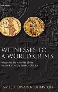 Witnesses to a World Crisis: Historians and Histories of the Middle East in the Seventh Century - James Howard-Johnston - cover