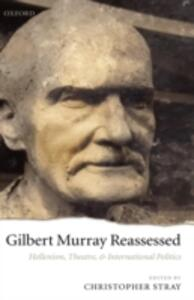 Gilbert Murray Reassessed: Hellenism, Theatre, and International Politics - cover