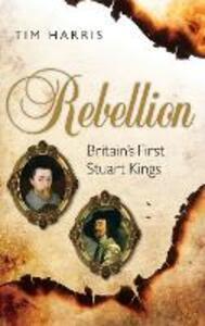 Rebellion: Britain's First Stuart Kings, 1567-1642 - Tim Harris - cover