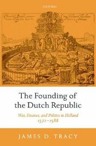 The Founding of the Dutch Republic: War, Finance, and Politics in Holland, 1572-1588 - James Tracy - cover