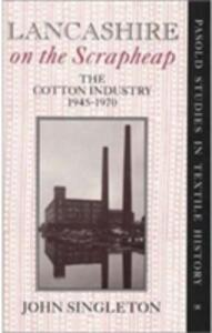 Lancashire on the Scrapheap: Cotton Industry, 1945-70 - John Singleton - cover