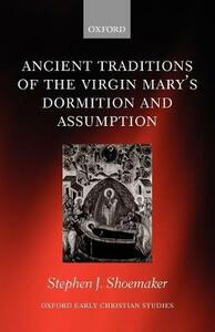 Ancient Traditions of the Virgin Mary's Dormition and Assumption - Stephen J. Shoemaker - cover