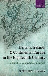 Britain, Ireland, and Continental Europe in the Eighteenth Century: Similarities, Connections, Identities - Stephen Conway - cover