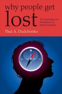 Why People Get Lost: The Psychology and Neuroscience of Spatial Cognition - Paul Dudchenko - cover