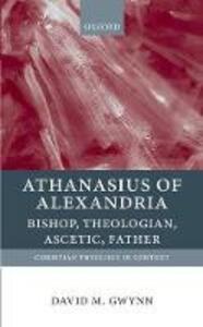 Athanasius of Alexandria: Bishop, Theologian, Ascetic, Father - David M. Gwynn - cover