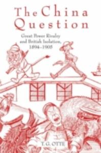 The China Question: Great Power Rivalry and British Isolation, 1894-1905 - T. G. Otte - cover