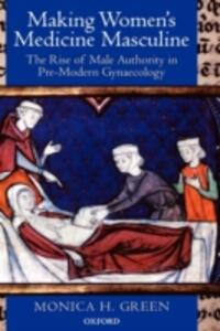 Making Women's Medicine Masculine: The Rise of Male Authority in Pre-Modern Gynaecology - Monica H. Green - cover