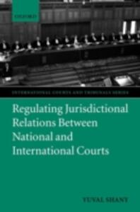 Regulating Jurisdictional Relations Between National and International Courts - Yuval Shany - cover
