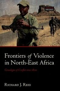 Frontiers of Violence in North-East Africa: Genealogies of Conflict since c.1800 - Richard J. Reid - cover