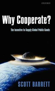 Why Cooperate?: The Incentive to Supply Global Public Goods - Scott Barrett - cover