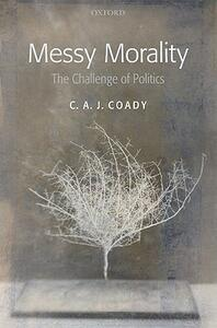 Messy Morality: The Challenge of Politics - C. A. J. Coady - cover