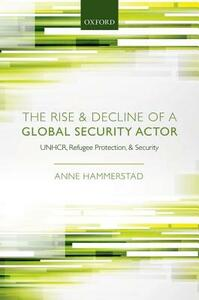 The Rise and Decline of a Global Security Actor: UNHCR, Refugee Protection and Security - Anne Hammerstad - cover