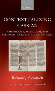 Contextualizing Cassian: Aristocrats, Asceticism, and Reformation in Fifth-Century Gaul - Richard J. Goodrich - cover