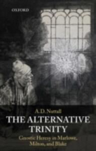 The Alternative Trinity: Gnostic Heresy in Marlowe, Milton, and Blake - A. D. Nutall - cover