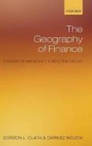 The Geography of Finance: Corporate Governance in the Global Marketplace - Gordon L. Clark,Dariusz Wojcik - cover