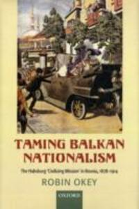 Taming Balkan Nationalism: The Habsburg 'Civilizing Mission' in Bosnia 1878-1914 - Robin Okey - cover