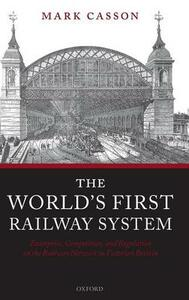 The World's First Railway System: Enterprise, Competition, and Regulation on the Railway Network in Victorian Britain - Mark Casson - cover