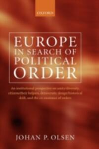 Europe in Search of Political Order: An Institutional Perspective on Unity/Diversity, Citizens/their Helpers,  Democratic Design/Historical Drift, and the Co-Existence of Orders - Johan P. Olsen - cover