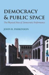 Democracy and Public Space: The Physical Sites of Democratic Performance - John R. Parkinson - cover