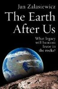 The Earth After Us: What legacy will humans leave in the rocks? - Jan Zalasiewicz - cover
