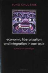 Economic Liberalization and Integration in East Asia: A Post-Crisis Paradigm - Yung Chul Park - cover