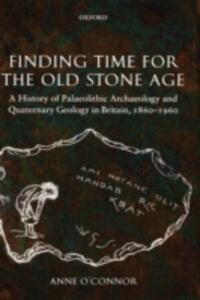 Finding Time for the Old Stone Age: A History of Palaeolithic Archaeology and Quaternary Geology in Britain, 1860-1960 - Anne C. O'Connor - cover