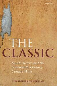 The Classic: Sainte-Beuve and the Nineteenth-Century Culture Wars - Christopher Prendergast - cover