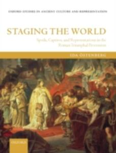 Staging the World: Spoils, Captives, and Representations in the Roman Triumphal Procession - Ida Ostenberg - cover