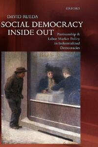 Social Democracy Inside Out: Partisanship and Labor Market Policy in Advanced Industrialized Democracies - David Rueda - cover