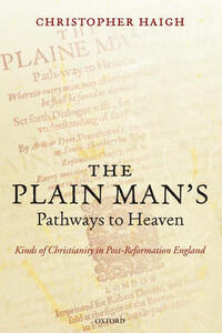 The Plain Man's Pathways to Heaven: Kinds of Christianity in Post-Reformation England, 1570-1640 - Christopher Haigh - cover