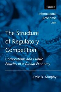 The Structure of Regulatory Competition: Corporations and Public Policies in a Global Economy - Dale D. Murphy - cover