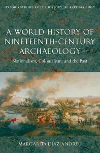 A World History of Nineteenth-Century Archaeology: Nationalism, Colonialism, and the Past - Margarita Diaz-Andreu - cover