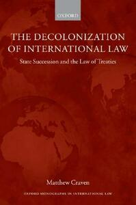 The Decolonization of International Law: State Succession and the Law of Treaties - Matthew Craven - cover