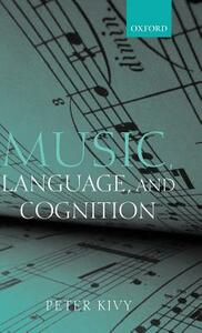 Music, Language, and Cognition: And Other Essays in the Aesthetics of Music - Peter Kivy - cover