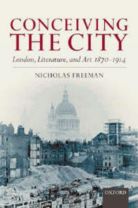 Conceiving the City: London, Literature, and Art 1870-1914 - Nicholas Freeman - cover