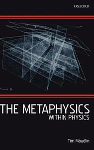 The Metaphysics Within Physics - Tim Maudlin - cover
