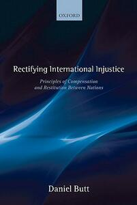 Rectifying International Injustice: Principles of Compensation and Restitution Between Nations - Daniel Butt - cover