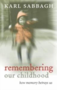 Remembering our Childhood: How Memory Betrays Us - Karl Sabbagh - cover