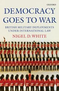 Democracy goes to War: British Military Deployments under International Law - Nigel White - cover
