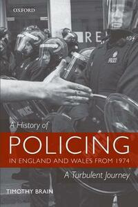 A History of Policing in England and Wales from 1974: A Turbulent Journey - Timothy Brain - cover