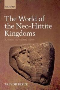 The World of The Neo-Hittite Kingdoms: A Political and Military History - Trevor Bryce - cover