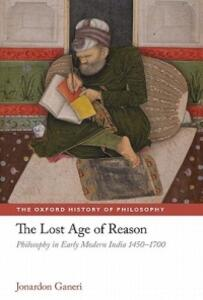 The Lost Age of Reason: Philosophy in Early Modern India 1450-1700 - Jonardon Ganeri - cover