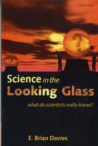 Science in the Looking Glass: What Do Scientists Really Know? - E. Brian Davies - cover