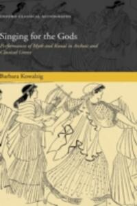 Singing for the Gods: Performances of Myth and Ritual in Archaic and Classical Greece - Barbara Kowalzig - cover