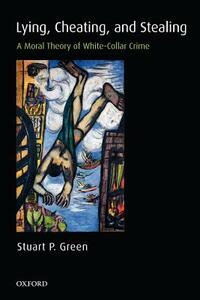 Lying, Cheating, and Stealing: A Moral Theory of White-Collar Crime - Stuart P. Green - cover