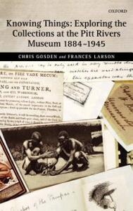 Knowing Things: Exploring the Collections at the Pitt Rivers Museum 1884-1945 - Chris Gosden,Frances Larson - cover