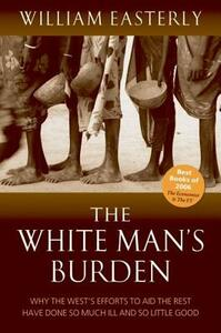 The White Man's Burden: Why the West's Efforts to Aid the Rest Have Done So Much Ill And So Little Good - William Easterly - cover