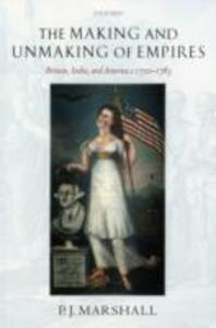The Making and Unmaking of Empires: Britain, India, and America c.1750-1783 - P. J. Marshall - cover