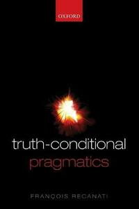Truth-Conditional Pragmatics - Francois Recanati - cover